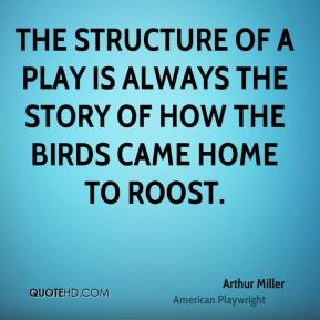 Arthur Miller - The structure of a play is always the story of how the birds came home to roost.