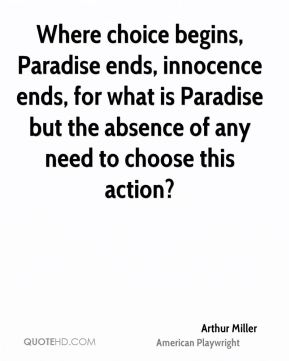 Where choice begins, Paradise ends, innocence ends, for what is Paradise but the absence of any need to choose this action?