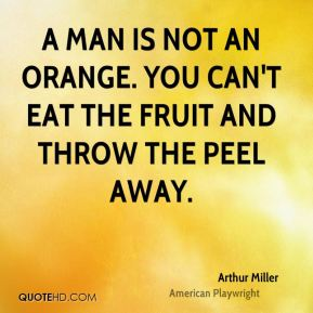 Arthur Miller - A man is not an orange. You can't eat the fruit and throw the peel away.