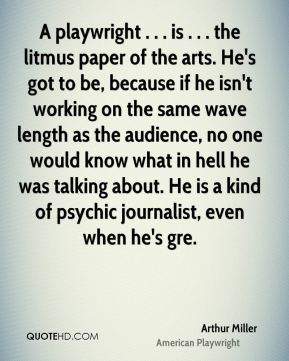 Arthur Miller - A playwright . . . is . . . the litmus paper of the arts. He's got to be, because if he isn't working on the same wave length as the audience, no one would know what in hell he was talking about. He is a kind of psychic journalist, even when he's gre.