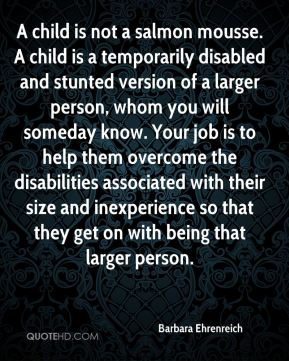A child is not a salmon mousse. A child is a temporarily disabled and stunted version of a larger person, whom you will someday know. Your job is to help them overcome the disabilities associated with their size and inexperience so that they get on with being that larger person.