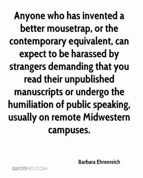 Anyone who has invented a better mousetrap, or the contemporary equivalent, can expect to be harassed by strangers demanding that you read their unpublished manuscripts or undergo the humiliation of public speaking, usually on remote Midwestern campuses.