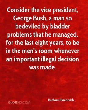 Consider the vice president, George Bush, a man so bedeviled by bladder problems that he managed, for the last eight years, to be in the men's room whenever an important illegal decision was made.