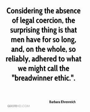"Considering the absence of legal coercion, the surprising thing is that men have for so long, and, on the whole, so reliably, adhered to what we might call the ""breadwinner ethic.""."