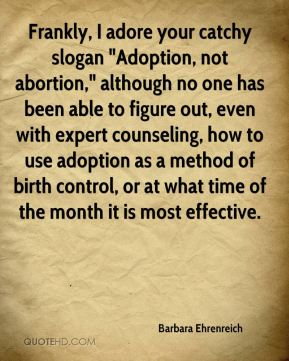 "Barbara Ehrenreich - Frankly, I adore your catchy slogan ""Adoption, not abortion,"" although no one has been able to figure out, even with expert counseling, how to use adoption as a method of birth control, or at what time of the month it is most effective."