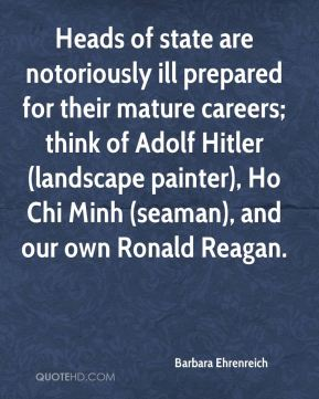 Heads of state are notoriously ill prepared for their mature careers; think of Adolf Hitler (landscape painter), Ho Chi Minh (seaman), and our own Ronald Reagan.
