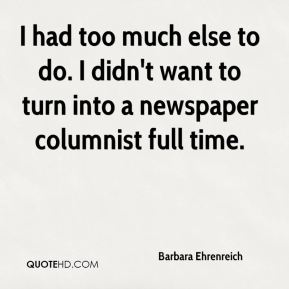 Barbara Ehrenreich - I had too much else to do. I didn't want to turn into a newspaper columnist full time.