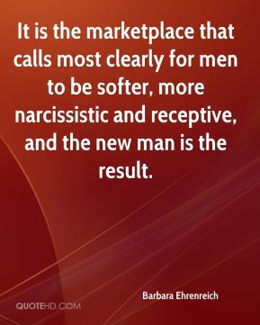 It is the marketplace that calls most clearly for men to be softer, more narcissistic and receptive, and the new man is the result.