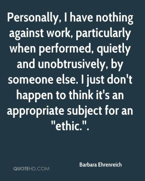 Personally, I have nothing against work, particularly when performed, quietly and unobtrusively, by someone else. I just don't happen to think it's an appropriate subject for an ''ethic.''.