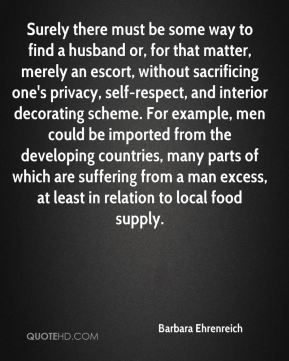 Barbara Ehrenreich - Surely there must be some way to find a husband or, for that matter, merely an escort, without sacrificing one's privacy, self-respect, and interior decorating scheme. For example, men could be imported from the developing countries, many parts of which are suffering from a man excess, at least in relation to local food supply.
