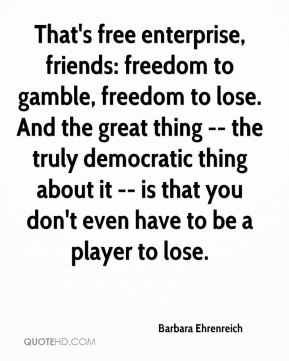 Barbara Ehrenreich - That's free enterprise, friends: freedom to gamble, freedom to lose. And the great thing -- the truly democratic thing about it -- is that you don't even have to be a player to lose.