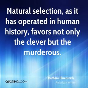 Barbara Ehrenreich - Natural selection, as it has operated in human history, favors not only the clever but the murderous.