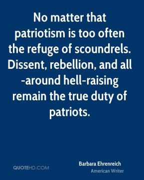 Barbara Ehrenreich - No matter that patriotism is too often the refuge of scoundrels. Dissent, rebellion, and all-around hell-raising remain the true duty of patriots.