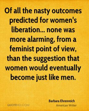 Barbara Ehrenreich - Of all the nasty outcomes predicted for women's liberation... none was more alarming, from a feminist point of view, than the suggestion that women would eventually become just like men.