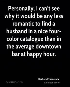 Barbara Ehrenreich - Personally, I can't see why it would be any less romantic to find a husband in a nice four-color catalogue than in the average downtown bar at happy hour.