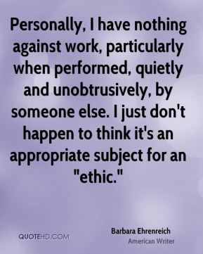 """Barbara Ehrenreich - Personally, I have nothing against work, particularly when performed, quietly and unobtrusively, by someone else. I just don't happen to think it's an appropriate subject for an """"ethic."""""""