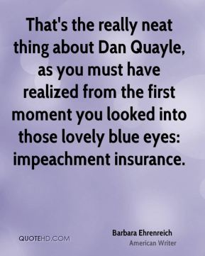 Barbara Ehrenreich - That's the really neat thing about Dan Quayle, as you must have realized from the first moment you looked into those lovely blue eyes: impeachment insurance.