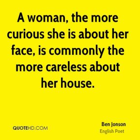 A woman, the more curious she is about her face, is commonly the more careless about her house.