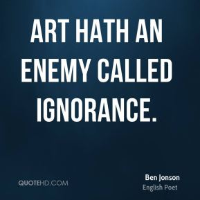 Art hath an enemy called Ignorance.
