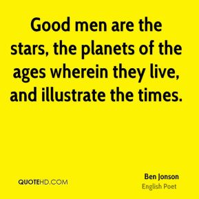 Ben Jonson - Good men are the stars, the planets of the ages wherein they live, and illustrate the times.