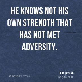 He knows not his own strength that has not met adversity.