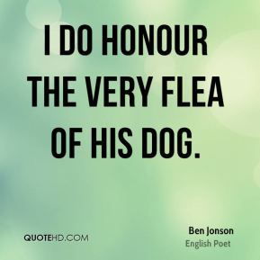 I do honour the very flea of his dog.