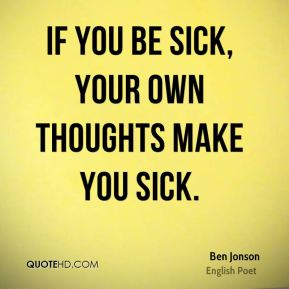 If you be sick, your own thoughts make you sick.