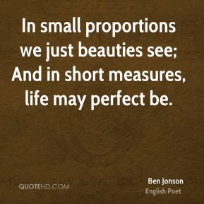 In small proportions we just beauties see; And in short measures, life may perfect be.