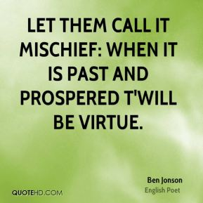 Let them call it mischief: When it is past and prospered t'will be virtue.