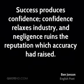 Ben Jonson - Success produces confidence; confidence relaxes industry, and negligence ruins the reputation which accuracy had raised.