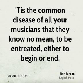 Ben Jonson - 'Tis the common disease of all your musicians that they know no mean, to be entreated, either to begin or end.