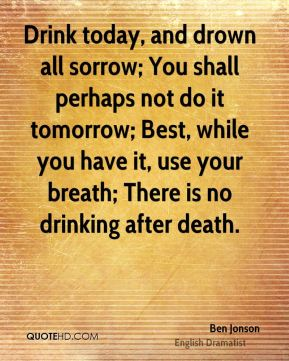 Ben Jonson - Drink today, and drown all sorrow; You shall perhaps not do it tomorrow; Best, while you have it, use your breath; There is no drinking after death.