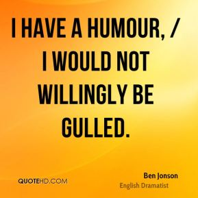 I have a humour, / I would not willingly be gulled.