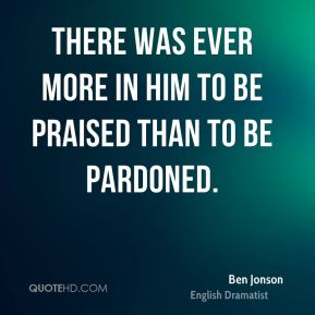 Ben Jonson - There was ever more in him to be praised than to be pardoned.
