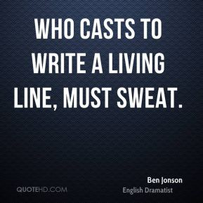 Who casts to write a living line, must sweat.