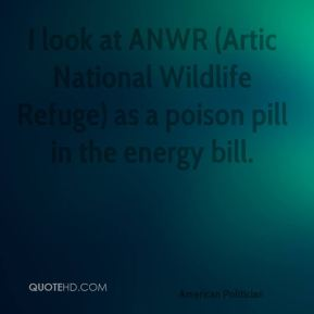 Ben Nelson - I look at ANWR (Artic National Wildlife Refuge) as a poison pill in the energy bill.