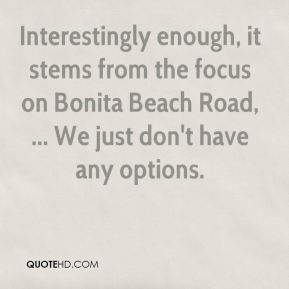 Ben Nelson - Interestingly enough, it stems from the focus on Bonita Beach Road, ... We just don't have any options.