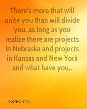 There's more that will unite you than will divide you, as long as you realize there are projects in Nebraska and projects in Kansas and New York and what have you.