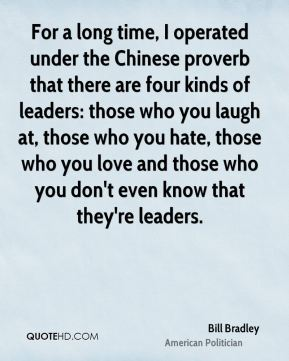 For a long time, I operated under the Chinese proverb that there are four kinds of leaders: those who you laugh at, those who you hate, those who you love and those who you don't even know that they're leaders.