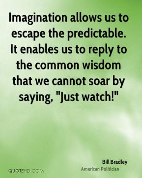 """Bill Bradley - Imagination allows us to escape the predictable. It enables us to reply to the common wisdom that we cannot soar by saying, """"Just watch!"""""""