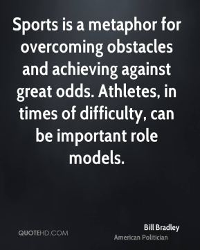 Sports is a metaphor for overcoming obstacles and achieving against great odds. Athletes, in times of difficulty, can be important role models.