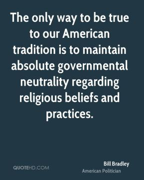 Bill Bradley - The only way to be true to our American tradition is to maintain absolute governmental neutrality regarding religious beliefs and practices.