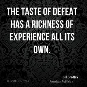 The taste of defeat has a richness of experience all its own.