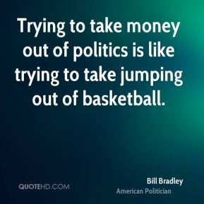 Bill Bradley - Trying to take money out of politics is like trying to take jumping out of basketball.