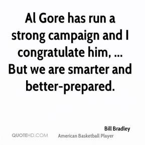 Al Gore has run a strong campaign and I congratulate him, ... But we are smarter and better-prepared.