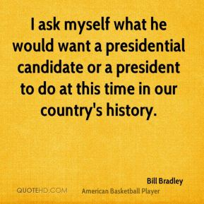 I ask myself what he would want a presidential candidate or a president to do at this time in our country's history.
