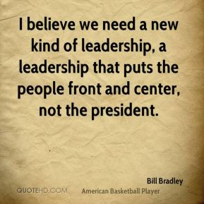 I believe we need a new kind of leadership, a leadership that puts the people front and center, not the president.