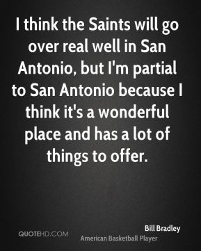 I think the Saints will go over real well in San Antonio, but I'm partial to San Antonio because I think it's a wonderful place and has a lot of things to offer.