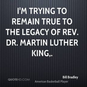 Bill Bradley - I'm trying to remain true to the legacy of Rev. Dr. Martin Luther King.