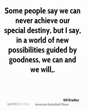 Some people say we can never achieve our special destiny, but I say, in a world of new possibilities guided by goodness, we can and we will.